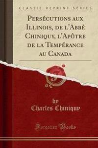 Persecutions Aux Illinois, de L'Abbe Chiniquy, L'Apotre de la Temperance Au Canada (Classic Reprint)