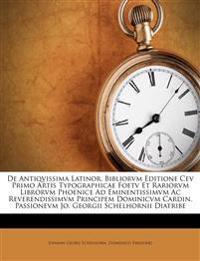 De Antiqvissima Latinor. Bibliorvm Editione Cev Primo Artis Typographicae Foetv Et Rariorvm Librorvm Phoenice Ad Eminentissimvm Ac Reverendissimvm Pri