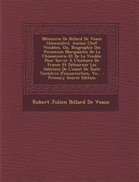 Mémoires De Billard De Veaux (Alexandre), Ancien Chef Vendéen, Ou, Biographie Des Personnes Marquantes De La Chouannerie Et De La Vendée: Pour Servir