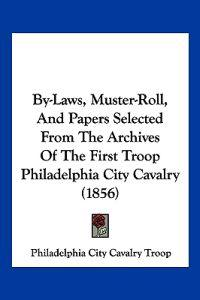 By-laws, Muster-roll, and Papers Selected from the Archives of the First Troop Philadelphia City Cavalry