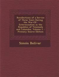 Recollections of a Service of Three Years During the War-Of-Extermination in the Republics of Venezuela and Columbia, Volume 2