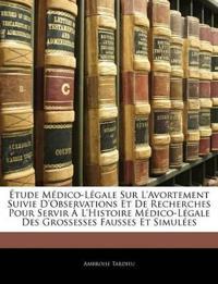 Étude Médico-Légale Sur L'avortement Suivie D'observations Et De Recherches Pour Servir À L'histoire Médico-Légale Des Grossesses Fausses Et Simulées