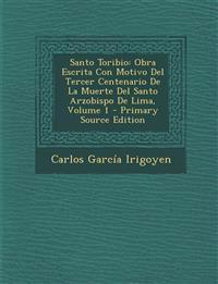 Santo Toribio: Obra Escrita Con Motivo Del Tercer Centenario De La Muerte Del Santo Arzobispo De Lima, Volume 1 - Primary Source Edition