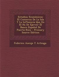 Estudios Económicos: El Comercio De La Isla Y La Influencia Que En El Ha De Ejercer Él Banco Español De Puerto-Rico
