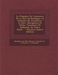 Le Chambre De Commerce Et Le Port De Boulogne: La Chambre De Commerce, Le Port, Navigation Et Pêche, Commerce Et Industrie Au Xxme Siècle... - Primary