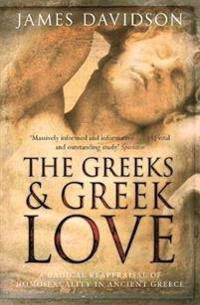 Greeks and greek love - a radical reappraisal of homosexuality in ancient g