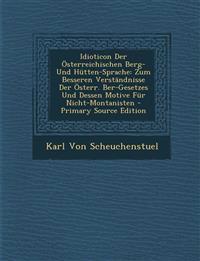 Idioticon Der Osterreichischen Berg- Und Hutten-Sprache: Zum Besseren Verstandnisse Der Osterr. Ber-Gesetzes Und Dessen Motive Fur Nicht-Montanisten -