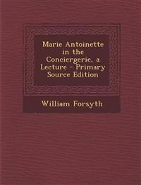 Marie Antoinette in the Conciergerie, a Lecture