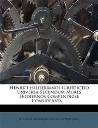 Henrici Hildebrandi Iurisdictio Universa Secundum Mores Hodiernos Compendiose Considerata ...