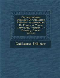 Correspondance Politique de Guillaume Pellicier: Ambassaduer de France a Venise 1540-1542, Volume 1 - Primary Source Edition