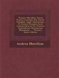 Thesauri Morelliani Tomus Primus [-Tertius], Siue Christ. Schlegelii, Sigeb. Hauerkampi, Et Antonii Francisci Gorii Commentaria in XII. Priorum Impera