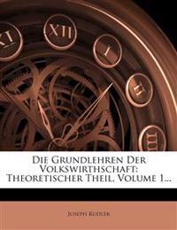 Die Grundlehren Der Volkswirthschaft: Theoretischer Theil, Volume 1...