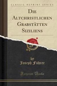 Die Altchristlichen Grabstätten Siziliens (Classic Reprint)