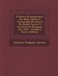 O Poema Da Imperatriz: Em Dous Cantos a Terminacao Da Guerra Do Brazil Contra O Governo Do Paraguay Em 1870 - Primary Source Edition