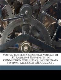 Votiva tabella; a memorial volume of St. Andrews University in connection with its quincentenary festival, MCCCCXI-MDCCCCXI ..