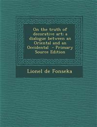 On the truth of decorative art; a dialogue between an Oriental and an Occidental  - Primary Source Edition