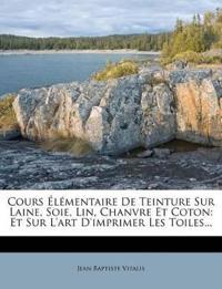 Cours Élémentaire De Teinture Sur Laine, Soie, Lin, Chanvre Et Coton: Et Sur L'art D'imprimer Les Toiles...