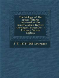 The Biology of the Cross; Lectures Delivered at the Southwestern Baptist Theological Seminary - Primary Source Edition