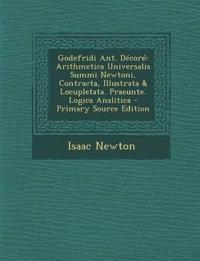 Godefridi Ant. Decore: Arithmetica Universalis Summi Newtoni, Contracta, Illustrata & Locupletata. Praeunte. Logica Analitica - Primary Sourc