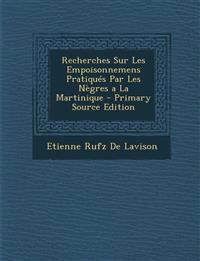 Recherches Sur Les Empoisonnemens Pratiqués Par Les Nègres a La Martinique - Primary Source Edition
