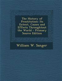The History of Prostitution: Its Extent, Causes and Effects Throughtout the World - Primary Source Edition