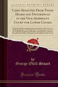 Cases Selected From Those Heard and Determined in the Vice-Admiralty Court for Lower Canada