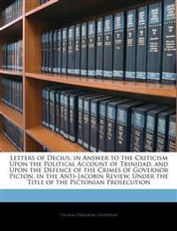 Letters of Decius, in Answer to the Criticism Upon the Political Account of Trinidad, and Upon the Defence of the Crimes of Governor Picton, in the An