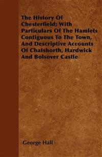 The History Of Chesterfield; With Particulars Of The Hamlets Contiguous To The Town, And Descriptive Accounts Of Chatshorth, Hardwick And Bolsover Cas