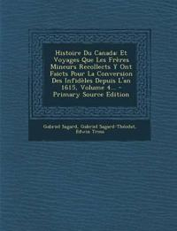 Histoire Du Canada: Et Voyages Que Les Frères Mineurs Recollects Y Ont Faicts Pour La Conversion Des Infidèles Depuis L'an 1615, Volume 4... - Primary