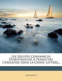 Les Jésuites Convaincus D'obstination À Permettre L'idolâtrie Dans La Chine: Lettres...