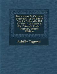 Descrizione Di Caprera: Preceduta Da Un Sunto Storico Sulla Vita Del Generale Garibaldi E Sue Princiali Gesta - Primary Source Edition