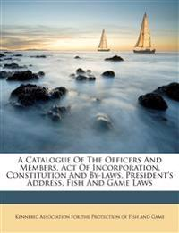 A Catalogue Of The Officers And Members, Act Of Incorporation, Constitution And By-laws, President's Address, Fish And Game Laws