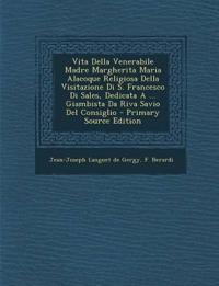 Vita Della Venerabile Madre Margherita Maria Alacoque Religiosa Della Visitazione Di S. Francesco Di Sales, Dedicata A ... Giambista Da Riva Savio Del