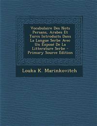 Vocabulaire Des Nots Persans, Arabes Et Turcs Introduits Dans La Langue Serbe Avec Un Expose de La Litterature Serbe - Primary Source Edition