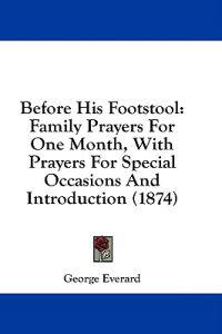 Before His Footstool: Family Prayers For One Month, With Prayers For Special Occasions And Introduction (1874)