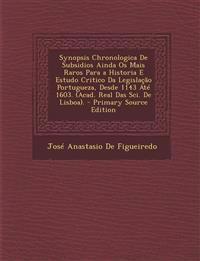 Synopsis Chronologica de Subsidios Ainda OS Mais Raros Para a Historia E Estudo Critico Da Legislacao Portugueza, Desde 1143 Ate 1603. (Acad. Real Das