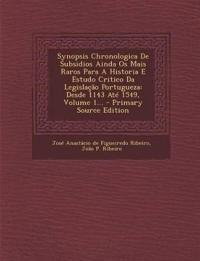 Synopsis Chronologica De Subsidios Ainda Os Mais Raros Para A Historia E Estudo Critico Da Legislação Portugueza: Desde 1143 Até 1549, Volume 1... - P