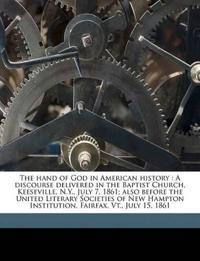 The hand of God in American history : A discourse delivered in the Baptist Church, Keeseville, N.Y., July 7, 1861; also before the United Literary Soc