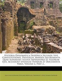 Historia Diplomatica Friderica Secundi: Sive Constitutiones, Privilegia, Manata Instrumenta Quae Supersunt Istitus Imperatoris Et Filiorum Ejus. Acced