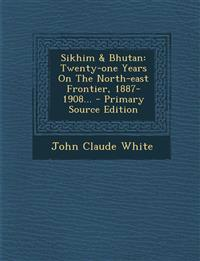 Sikhim & Bhutan: Twenty-one Years On The North-east Frontier, 1887-1908...
