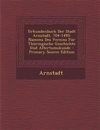 Urkundenbuch Der Stadt Arnstadt, 704-1495: Namens Des Vereins Für Thüringische Geschichte Und Altertumskunde