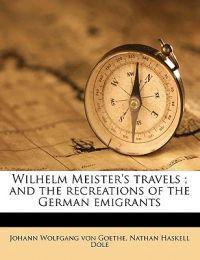 Wilhelm Meister's travels ; and the recreations of the German emigrants