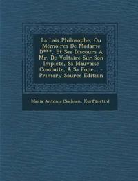 La Lais Philosophe, Ou Mémoires De Madame D***, Et Ses Discours A Mr. De Voltaire Sur Son Impieté, Sa Mauvaise Conduite, & Sa Folie... - Primary Sourc