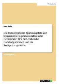 Die Eurorettung im Spannungsfeld von Souveränität, Supranationalität und Demokratie. Der EZB-rechtliche Handlungsrahmen und die Kompetenzgrenzen