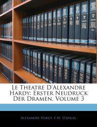 Le Theatre D'Alexandre Hardy: Erster Neudruck Der Dramen, Volume 3