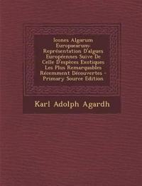 Icones Algarum Europaearum: Representation D'Algues Europeennes Suive de Celle D'Especes Exotiques Les Plus Remarquables Recemment Decouvertes - P