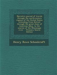Narrative Journal of Travels Through the Northwestern Regions of the United States; Extending from Detroit Through the Great Chain of American Lakes,
