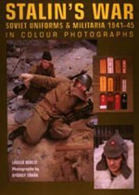 Stalin's War: Soviet Uniforms & Militaria 1941-45 in Colour Photographs