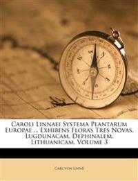 Caroli Linnaei Systema Plantarum Europae ... Exhibens Floras Tres Novas, Lugdunacam, Dephinalem, Lithuanicam, Volume 3