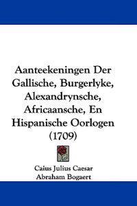 Aanteekeningen Der Gallische, Burgerlyke, Alexandrynsche, Africaansche, En Hispanische Oorlogen